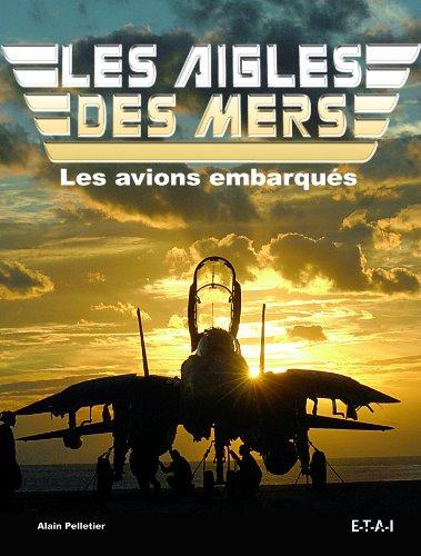 Les Aigles des mers : Histoire mondiale des avions embarqués depuis 1910 par Alain Pelletier