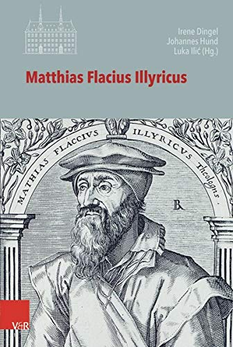 Matthias Flacius Illyricus: Biographische Kontexte, theologische Wirkungen, historische Rezeption (Veröffentlichungen des Instituts für Europäische Geschichte Mainz - Beihefte, Band 125)