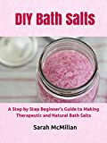DIY Bath Salts: A Step by Step Beginner's Guide to Making Therapeutic and Natural Bath Salts (DIY and Hobbies)