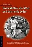 Erich Mielke, die Stasi und das runde Leder: Der Einfluss der SED und des Ministeriums für Staatssicherheit auf den Fussballsport in der DDR