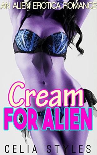 Cream for Alien: An Alien Romance Erotica (Alien Erotic Romance, Sci-Fi Alien Romance, Paranormal Erotica, Scifi Romance, Alien Abduction, Interracial Romance Book 1)