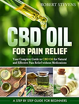 Cbd Oil For Pain Relief: Your Complete Guide To Cbd Oil For Natural And Effective Pain Relief Without Medications por Robert Stevens