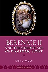 [Berenice II and the Golden Age of Ptolemaic Egypt] (By: Dee L. Clayman) [published: March, 2014]