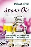 Aroma-Öle - Beschreibung und Anwendung von über 200 ätherischen Ölen