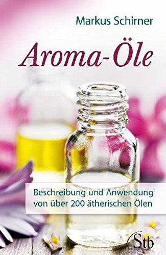 Aroma-Öle: Beschreibung und Anwendung von über 200 ätherischen Ölen (Über Duft-Öl)