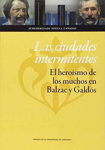 Las Ciudades Intermitentes. El Heroísmo De Los Muchos En Balzac Y Galdós (Humanidades) por Scheherezade Pinilla Cañadas