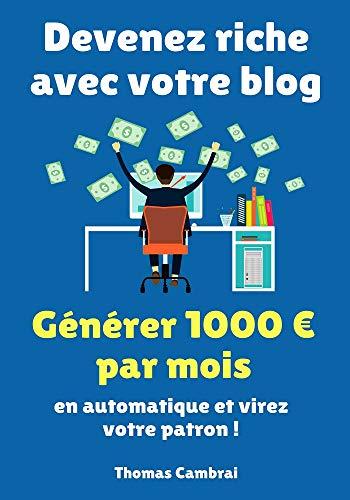 Devenez riche avec votre blog : Générez 1000 € par mois en automatique et virez votre patron ! par Thomas Cambrai