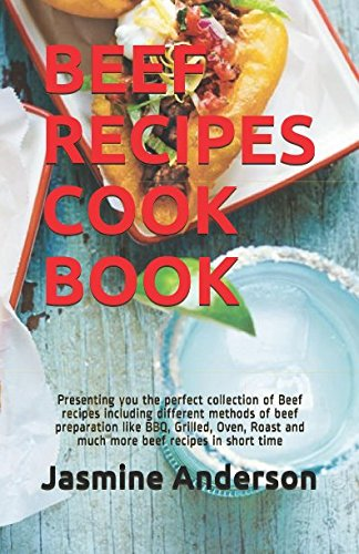 BEEF RECIPES COOK BOOK: Presenting you the perfect collection of Beef recipes including different methods of beef preparation like BBQ, Grilled, Oven, Roast and much more beef recipes in short time