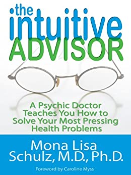 The Intuitive Advisor: A Psychic Doctor Teaches You How to Solve Your Most Pressing Health Problems von [Schulz, Mona Lisa]