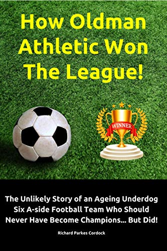 How Oldman Athletic Won The League!: The Unlikely Story of an Ageing Underdog Six A-side Football Team Who Should Never Have Become Champions... But Did! book cover
