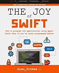 The Joy of Swift: How to program iOS applications using Apple Swift even if you've never programmed before by Alan Forbes (2015-12-04)