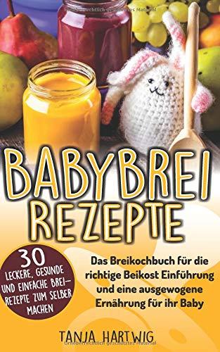 Babybrei Rezepte: Das Breikochbuch für die richtige Beikost Einführung und eine ausgewogene Ernährung für ihr Baby