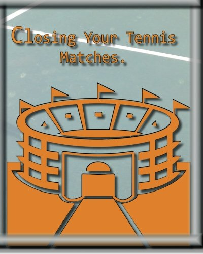 Closing Your Tennis Matches.: Think of me as your Virtual Tennis Coach!