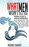 What Men Won't Tell You: Women's Guide to Understanding Men (How to read their minds, what men want, why men cheat, why men won't commit, why men lose interest, how to avoid rejection from men)