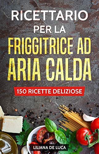 Ricettario per la friggitrice ad aria calda: 150 ricette deliziose di De Luca, Liliana