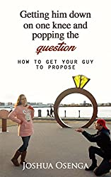 getting him to propose: Getting Him down on one Knee and Popping the Question : How to Get Your Boyfriend to Propose Part 1: getting him to propose: Getting ... on one Knee and Popping (English Edition)