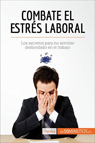 Combate el estrés laboral: Los secretos para no sentirse desbordado en el trabajo (Coaching) por 50Minutos.es