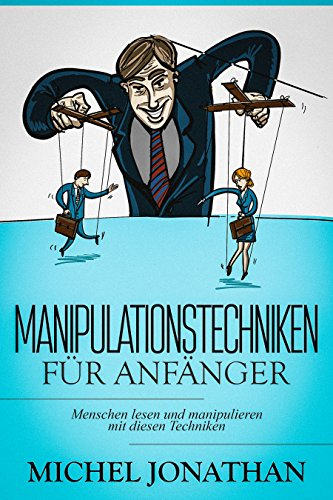 Manipulationstechniken für Anfänger: Menschen lesen und manipulieren mit diesen Techniken ( Manipulation im Beruf erkennen, inkl. Schritt für Schritt Anleitung )