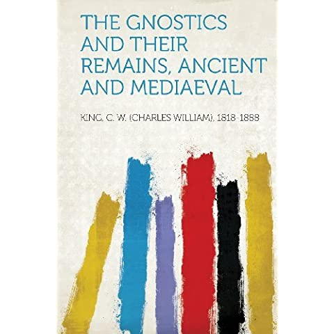 The Gnostics and Their Remains, Ancient and Mediaeval by King C. W. (Charles William) 1818-1888