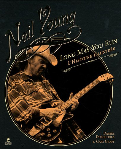 Neil Young : Long May You Run : l'histoire illustrée par Daniel Durchholz, Gary Graff