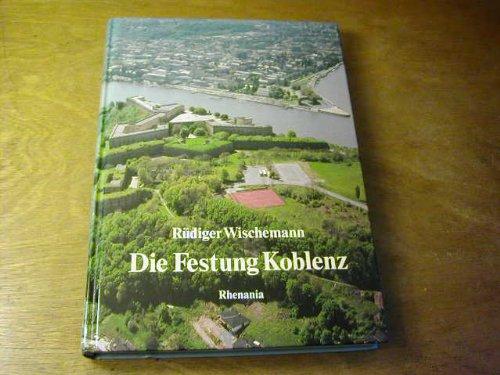 Die Festung Koblenz. Vom römischen Kastell und Preußens stärkster Festung zur größten Garnison der Bundeswehr