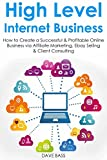 High Level Internet Business: How to Create a Successful & Profitable Online Business via Affiliate Marketing, Ebay Selling & Client Consulting