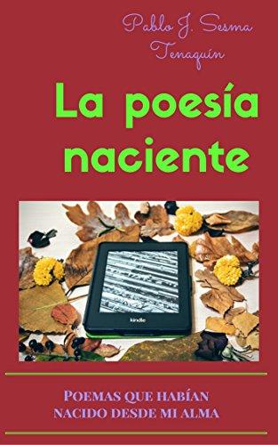 La Poesía Naciente: Poemas que habían nacido desde mi alma por Pablo Jesus Sesma