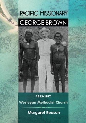 Pacific Missionary George Brown 1835-1917: Wesleyan Methodist Church by Margaret Reeson (2013-04-09)