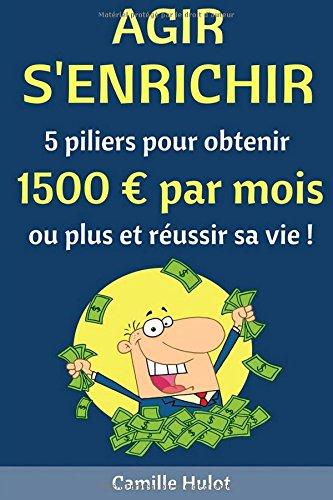 Agir, s'enrichir : 5 piliers pour obtenir 1500 euros par mois ou plus et réussir sa vie !
