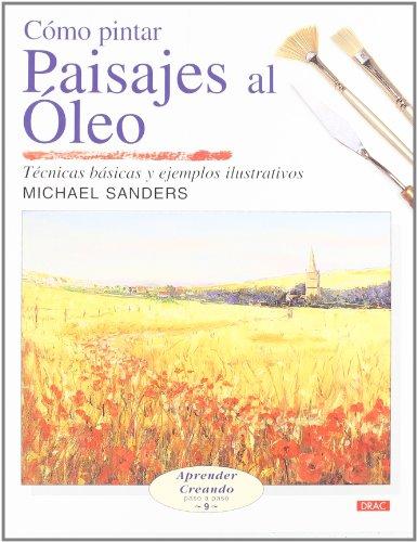 Como pintar paisajes al oleo/ Landscapes in Oils: Tecnicas basicas y ejemplos ilustrativos/ Basic Techniques and Illustrated Examples (Aprender Creando Paso a Paso) por Michael Sanders