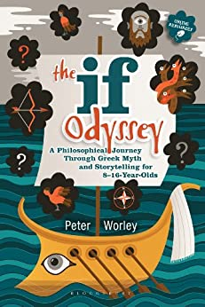 The If Odyssey: A Philosophical Journey Through Greek Myth and Storytelling for 8 - 16-Year-Olds by [Worley, Peter]