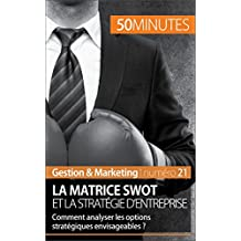 La matrice SWOT et la stratégie d'entreprise: Comment analyser les options stratégiques envisageables ? (Gestion & Marketing t. 21)