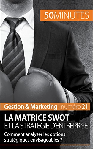 La matrice SWOT et la stratgie d'entreprise: Comment analyser les options stratgiques envisageables ? (Gestion & Marketing t. 21)