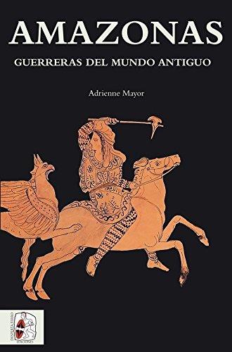 Amazonas. Guerreras del mundo antiguo (Historia Antigua) por Adrienne Mayor