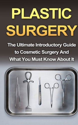 Plastic Surgery: The Ultimate Introductory Guide to Cosmetic Surgery And What You Must Know About It (Nosejobs, Rhinoplasty, Breast Augmentation, Breast Implants, Beginner Guide)
