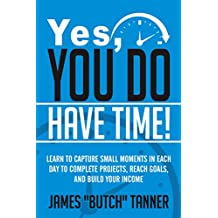 Yes, You Do Have Time!: Learn to Capture the Small Moments in Each Day to Complete Projects, Reach Goals, and Build Income (English Edition)
