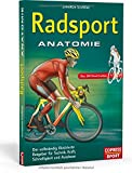 Radsport Anatomie: Der vollständig illustrierte Ratgeber für Technik, Kraft, Schnelligkeit und Ausdauer