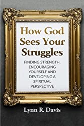 How God Sees Your Struggles: Encouraging Yourself, Finding Strength And Developing A Spiritual Perspective by Lynn R Davis (2015-12-26)