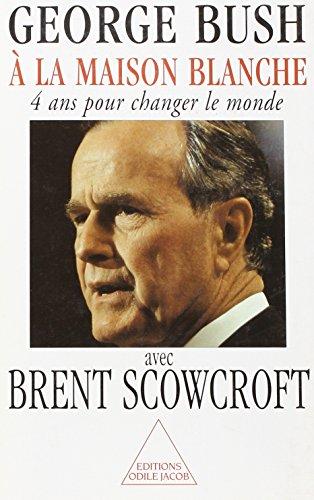 A LA MAISON BLANCHE. 4 ans pour changer le monde par George H.W. Bush, Brent Scowcroft