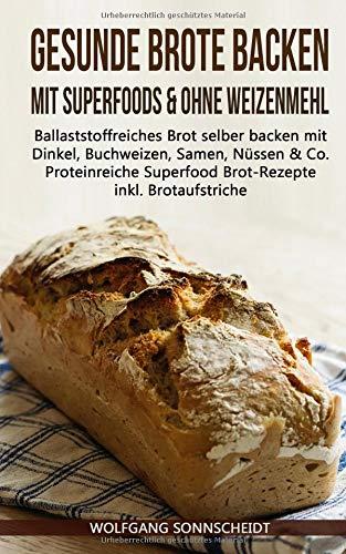 Gesunde Brote backen mit Superfoods & ohne Weizenmehl: Ballaststoffreiches Brot selber backen mit Dinkel, Buchweizen, Samen, Nüssen & Co. - Proteinreiche Superfood Brot-Rezepte inkl. Brotaufstriche - Brot Backen Vegan