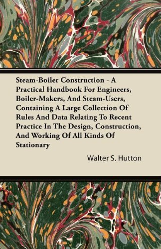 Steam-Boiler Construction - A Practical Handbook for Engineers, Boiler-Makers, and Steam-Users, Containing a Large Collection of Rules and Data Relati by Walter S. Hutton (2011-10-20)