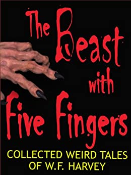 The Beast with Five Fingers and Other Stories: the collected weird tales of W. F. Harvey (54 classic stories of horror, the occult and the subconscious mind) by [Harvey, W. F.]