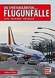 Die spektakulärsten Flugunfälle: Fakten - Hintergründe - Konsequenzen - Andreas Fecker
