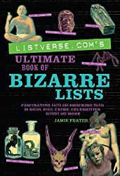 Listverse.com's Ultimate Book of Bizarre Lists: Fascinating Facts and Shocking Trivia on Movies, Music, Crime, Celebrities, History, and More