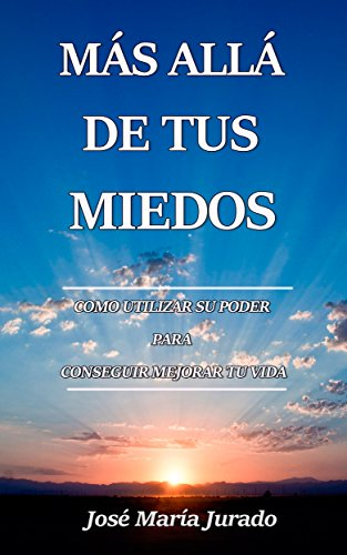 MÁS ALLÁ DE TUS MIEDOS: Cómo Utilizar Su Poder Para Conseguir  Mejorar Tu Vida por José María Jurado
