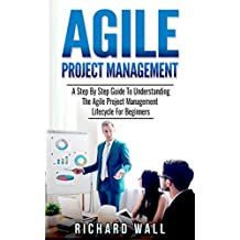 Agile Project Management: A Step By Step Guide To Understanding The Agile Project Management Lifecycle For Beginners (English Edition)