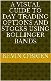 A Visual Guide To Day-Trading Options and Stocks Using Bollinger Bands (Breakthrough: A Consistent Daily Options Trading Strategy For Volatile Stocks Book 2) (English Edition)