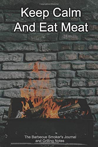 Keep Calm And Eat Meat The Barbecue Smoker's Journal and Grilling Notes: Logbook To Take Notes, Refine Your Process To Become A BBQ Pro With This Blank Notebook -