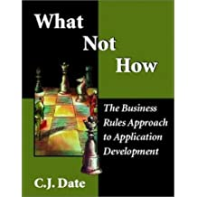 What Not How: The Business Rules Approach to Application Development by C. J. Date (2000-04-22)