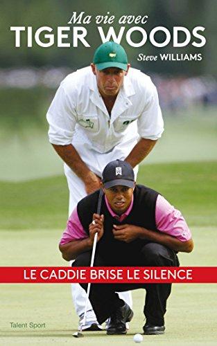 Steve Williams - Ma vie avec Tiger Woods : Le caddie brise le silence